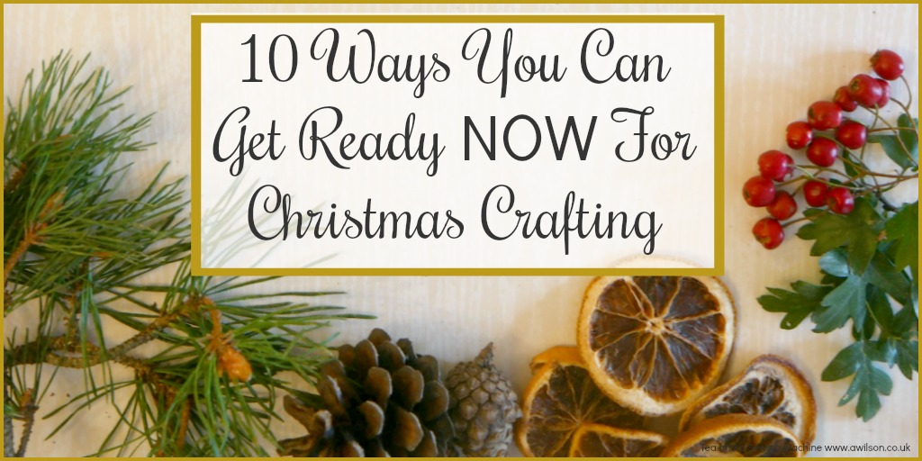 10 things to do now to get ready for christmas crafting